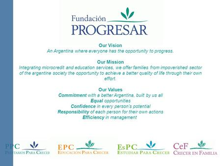 Our Vision An Argentina where everyone has the opportunity to progress. Our Mission Integrating microcredit and education services, we offer families from.