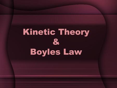 Kinetic Theory & Boyles Law. Kinetic Theory of Gases All matter consists of tiny particles in constant motion Kinetic Energy – energy an object has due.