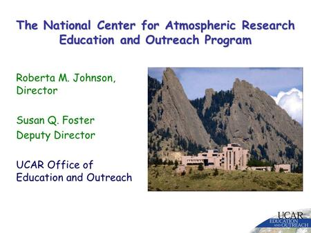 The National Center for Atmospheric Research Education and Outreach Program Roberta M. Johnson, Director Susan Q. Foster Deputy Director UCAR Office of.