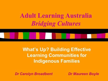 Adult Learning Australia Bridging Cultures What's Up? Building Effective Learning Communities for Indigenous Families Dr Carolyn Broadbent Dr Maureen Boyle.