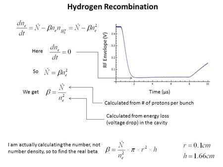 Hydrogen Recombination Time (µs) RF Envelope (V) Here So We get Calculated from # of protons per bunch Calculated from energy loss (voltage drop) in the.