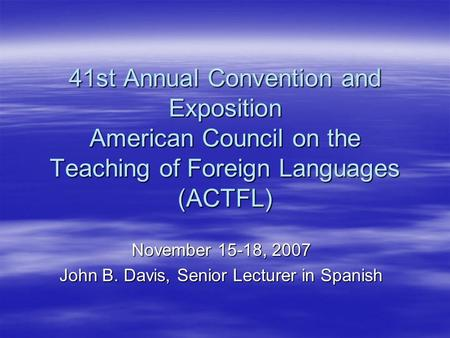 41st Annual Convention and Exposition American Council on the Teaching of Foreign Languages (ACTFL) November 15-18, 2007 John B. Davis, Senior Lecturer.