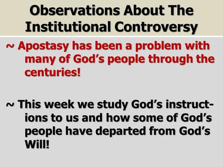 Observations About The Institutional Controversy ~ Apostasy has been a problem with many of God's people through the centuries! ~ Apostasy has been a problem.