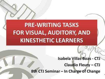 PRE-WRITING TASKS FOR VISUAL, AUDITORY, AND KINESTHETIC LEARNERS Isabela Villas Boas - CTJ Claudio Fleury – CTJ 8th CTJ Seminar – In Charge of Change.