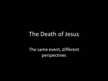 The Death of Jesus The same event, different perspectives.