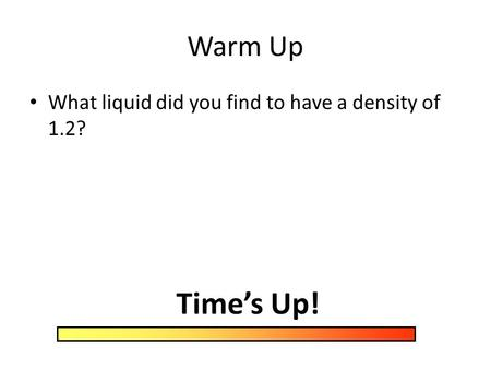 Warm Up What liquid did you find to have a density of 1.2? Time's Up!