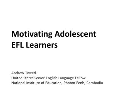 Motivating Adolescent EFL Learners Andrew Tweed United States Senior English Language Fellow National Institute of Education, Phnom Penh, Cambodia.