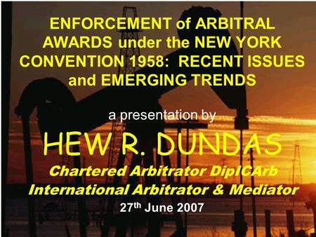 ENFORCEMENT of ARBITRAL AWARDS under the NEW YORK CONVENTION 1958: RECENT ISSUES and EMERGING TRENDS a presentation by HEW R. DUNDAS Chartered Arbitrator.