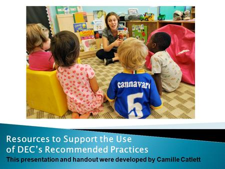 Resources to Support the Use of DEC's Recommended Practices This presentation and handout were developed by Camille Catlett.