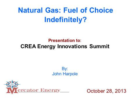 Natural Gas: Fuel of Choice Indefinitely? By: John Harpole Presentation to: CREA Energy Innovations Summit October 28, 2013.