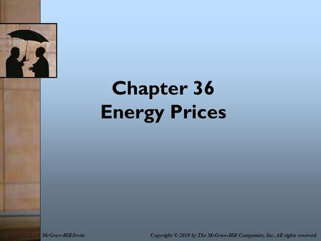 Chapter 36 Energy Prices Copyright © 2010 by The McGraw-Hill Companies, Inc. All rights reserved.McGraw-Hill/Irwin.