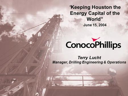 """Keeping Houston the Energy Capital of the World"" June 15, 2004 Terry Lucht Manager, Drilling Engineering & Operations."