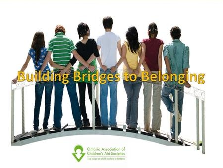 Building Bridges to Belonging … is A philosophy which stresses that every child should have a family Is supported by: A forum A promising practice guide.