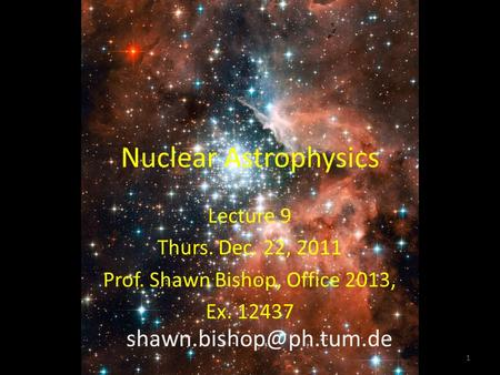 Nuclear Astrophysics Lecture 9 Thurs. Dec. 22, 2011 Prof. Shawn Bishop, Office 2013, Ex. 12437 1.