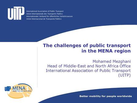 The challenges of public transport in the MENA region Mohamed Mezghani Head of Middle-East and North Africa Office International Association of Public.