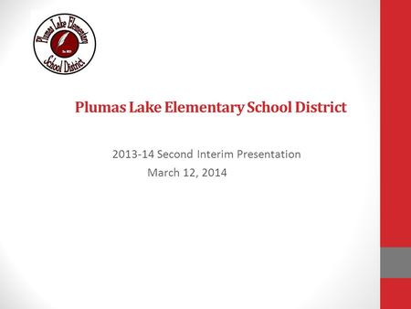 Plumas Lake Elementary School District 2013-14 Second Interim Presentation March 12, 2014.