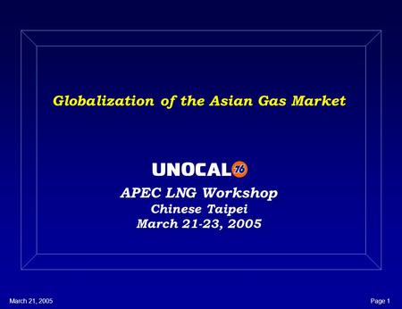 March 21, 2005Page 1 Globalization of the Asian Gas Market APEC LNG Workshop Chinese Taipei March 21-23, 2005.