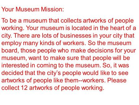 Your Museum Mission: To be a museum that collects artworks of people working. Your museum is located in the heart of a city. There are lots of businesses.