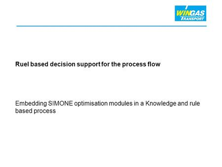 Ruel based decision support for the process flow Embedding SIMONE optimisation modules in a Knowledge and rule based process.