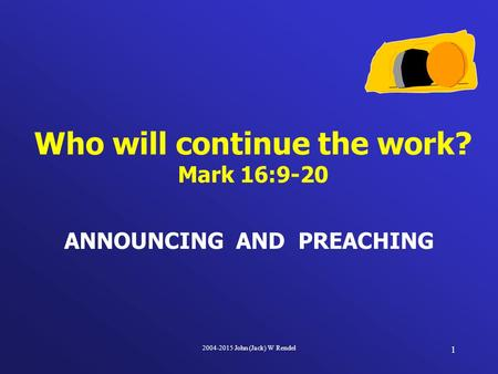 2004-2015 John (Jack) W Rendel 1 ANNOUNCING AND PREACHING Who will continue the work? Mark 16:9-20.