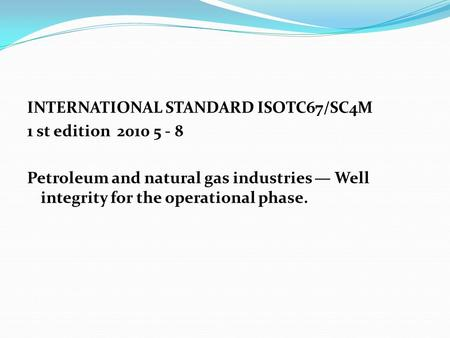 INTERNATIONAL STANDARD ISOTC67/SC4M 1 st edition 2010 5 - 8 Petroleum and natural gas industries — Well integrity for the operational phase.