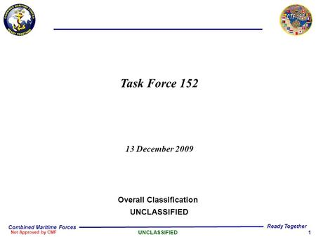 1 Combined Maritime Forces Not Approved by CMF UNCLASSIFIED Ready Together Task Force 152 13 December 2009 Overall Classification UNCLASSIFIED.