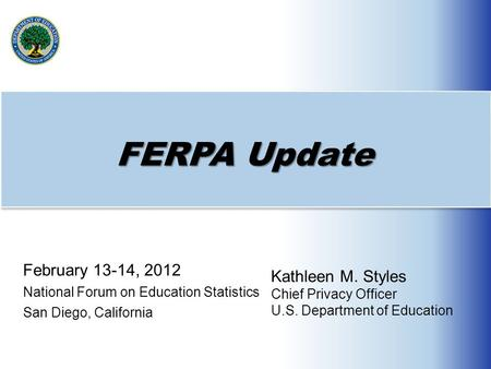 FERPA Update February 13-14, 2012 National Forum on Education Statistics San Diego, California Kathleen M. Styles Chief Privacy Officer U.S. Department.