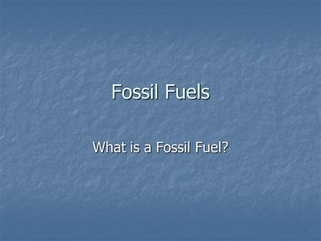 Fossil Fuels What is a Fossil Fuel?.