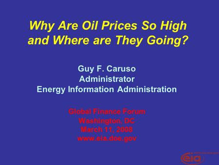 Why Are Oil Prices So High and Where are They Going? Guy F. Caruso Administrator Energy Information Administration Global Finance Forum Washington, DC.