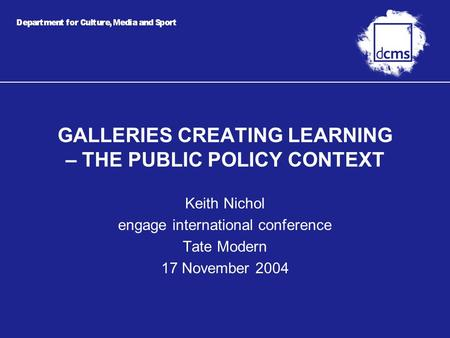 GALLERIES CREATING LEARNING – THE PUBLIC POLICY CONTEXT Keith Nichol engage international conference Tate Modern 17 November 2004.