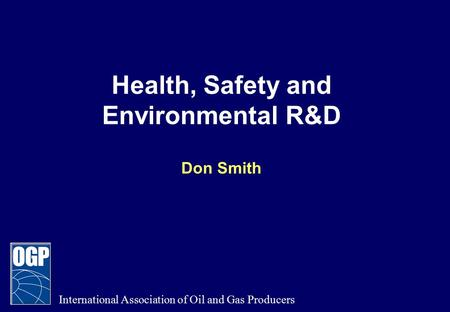 Health, Safety and Environmental R&D Don Smith International Association of Oil and Gas Producers.