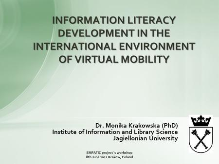 Dr. Monika Krakowska (PhD) Institute of Information and Library Science Jagiellonian University INFORMATION LITERACY DEVELOPMENT IN THE INTERNATIONAL ENVIRONMENT.