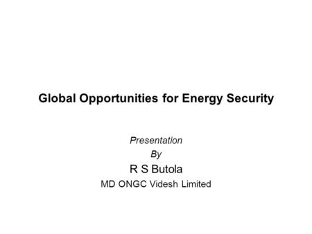 Global Opportunities for Energy Security Presentation By R S Butola MD ONGC Videsh Limited.