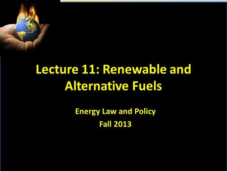Lecture 11: Renewable and Alternative Fuels Energy Law and Policy Fall 2013.