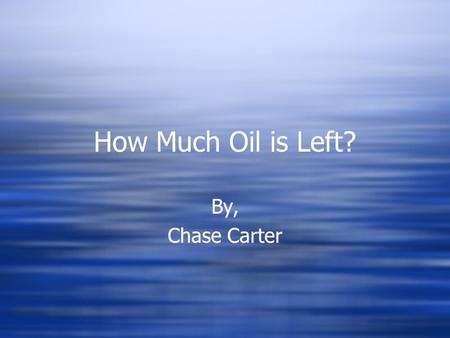 How Much Oil is Left? By, Chase Carter By, Chase Carter.