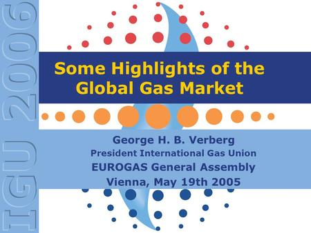 Some Highlights of the Global Gas Market George H. B. Verberg President International Gas Union EUROGAS General Assembly Vienna, May 19th 2005.