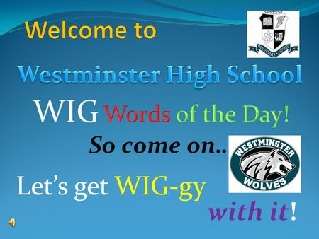 Let's get WIG-gy with it!. To improve our vocabulary… To understand more concepts… To learn more about the WORLD!