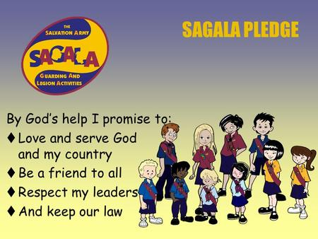 SAGALA PLEDGE By God's help I promise to:  Love and serve God and my country  Be a friend to all  Respect my leaders  And keep our law.