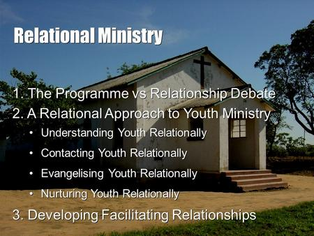 Relational Ministry 2. A Relational Approach to Youth Ministry 3. Developing Facilitating Relationships Understanding Youth Relationally Contacting Youth.