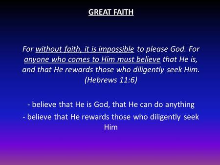 GREAT FAITH For without faith, it is impossible to please God. For anyone who comes to Him must believe that He is, and that He rewards those who diligently.