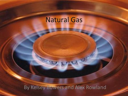 Natural Gas By Kelsey Bowers and Alex Rowland. What is natural gas? Typical Composition of Natural Gas o Methane - 70-90% o Ethane, Propane, and Butane.
