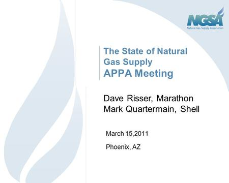 The State of Natural Gas Supply APPA Meeting March 15,2011 Phoenix, AZ 1 Dave Risser, Marathon Mark Quartermain, Shell.