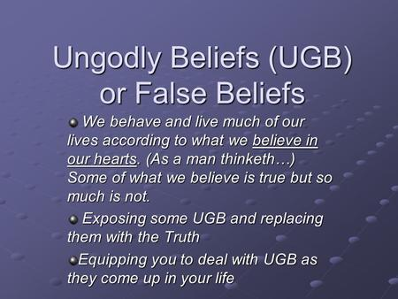 Ungodly Beliefs (UGB) or False Beliefs We behave and live much of our lives according to what we believe in our hearts. (As a man thinketh…) Some of what.