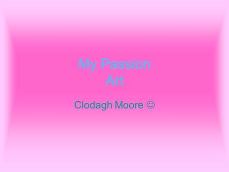 My Passion Art Clodagh Moore. Passion The word passion means; –The word passion means something someone loves. –It also means something your good at.