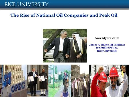 The Rise of National Oil Companies and Peak Oil Amy Myers Jaffe James A. Baker III Institute for Public Policy, Rice University February 14, 2008.