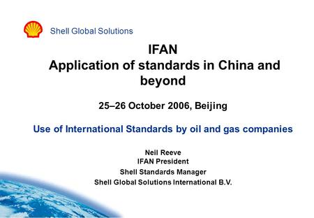 Shell Global Solutions IFAN Application of standards in China and beyond 25–26 October 2006, Beijing Use of International Standards by oil and gas companies.