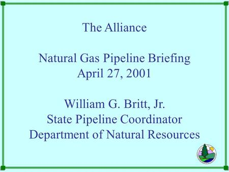 The Alliance Natural Gas Pipeline Briefing April 27, 2001 William G. Britt, Jr. State Pipeline Coordinator Department of Natural Resources.