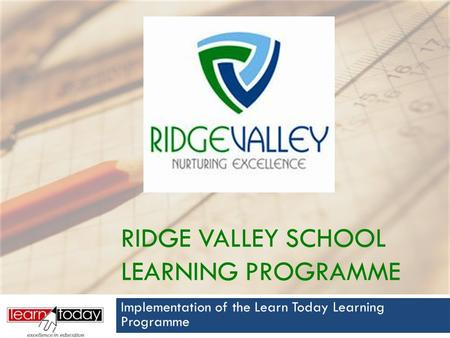 RIDGE VALLEY SCHOOL LEARNING PROGRAMME Implementation of the Learn Today Learning Programme.