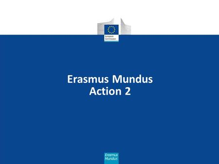 Erasmus Mundus Action 2. Missions of the EACEA  Implementing Community programmes  Managing projects life cycle  Information and communication  Results.