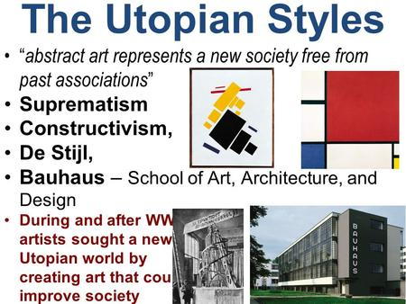 "The Utopian Styles ""abstract art represents a new society free from past associations"" Suprematism Constructivism, De Stijl, Bauhaus – School of Art, Architecture,"